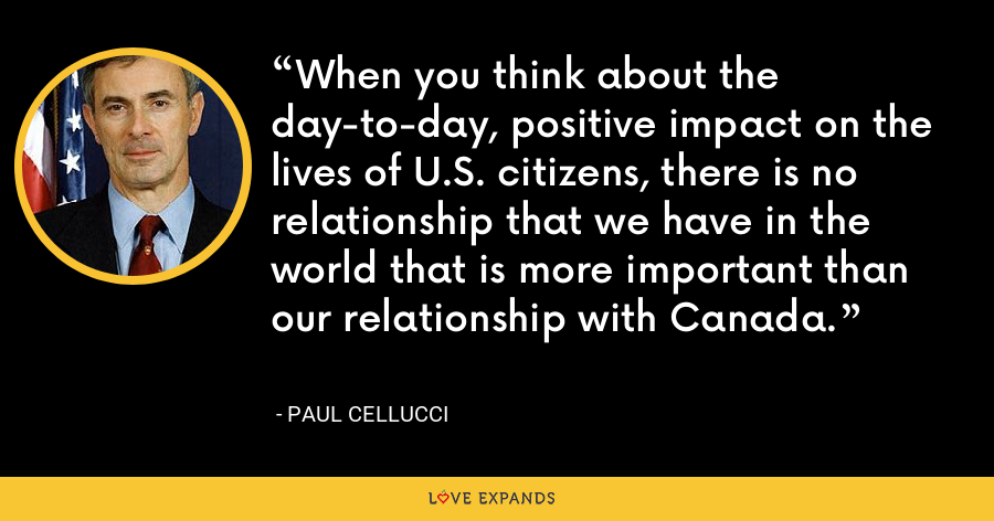When you think about the day-to-day, positive impact on the lives of U.S. citizens, there is no relationship that we have in the world that is more important than our relationship with Canada. - Paul Cellucci