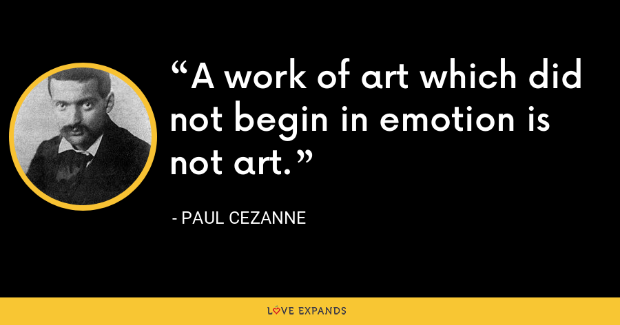 A work of art which did not begin in emotion is not art. - Paul Cezanne