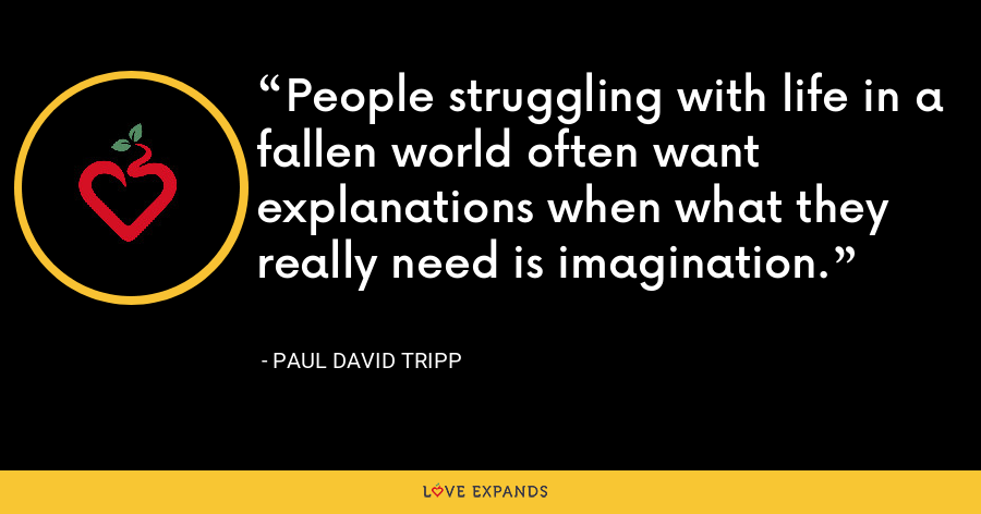 People struggling with life in a fallen world often want explanations when what they really need is imagination. - Paul David Tripp