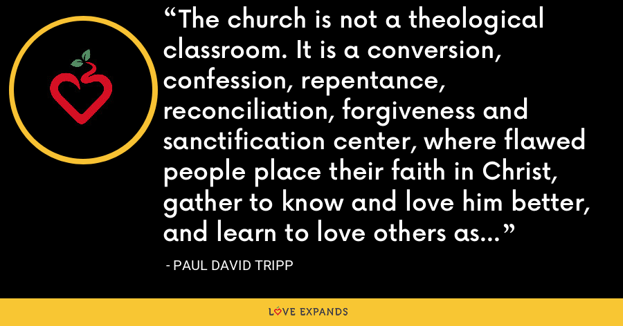The church is not a theological classroom. It is a conversion, confession, repentance, reconciliation, forgiveness and sanctification center, where flawed people place their faith in Christ, gather to know and love him better, and learn to love others as he designed. - Paul David Tripp