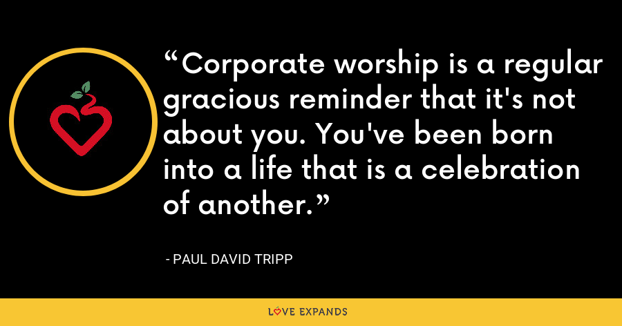 Corporate worship is a regular gracious reminder that it's not about you. You've been born into a life that is a celebration of another. - Paul David Tripp