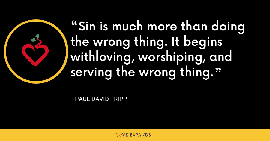 Sin is much more than doing the wrong thing. It begins withloving, worshiping, and serving the wrong thing. - Paul David Tripp