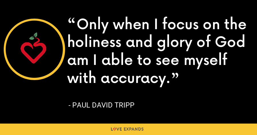 Only when I focus on the holiness and glory of God am I able to see myself with accuracy. - Paul David Tripp