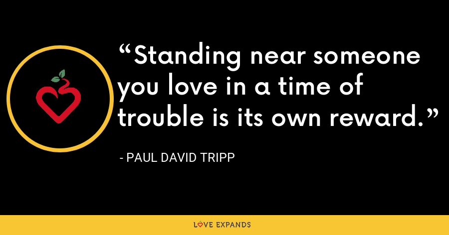 Standing near someone you love in a time of trouble is its own reward. - Paul David Tripp