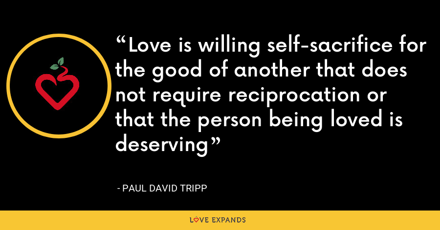 Love is willing self-sacrifice for the good of another that does not require reciprocation or that the person being loved is deserving - Paul David Tripp