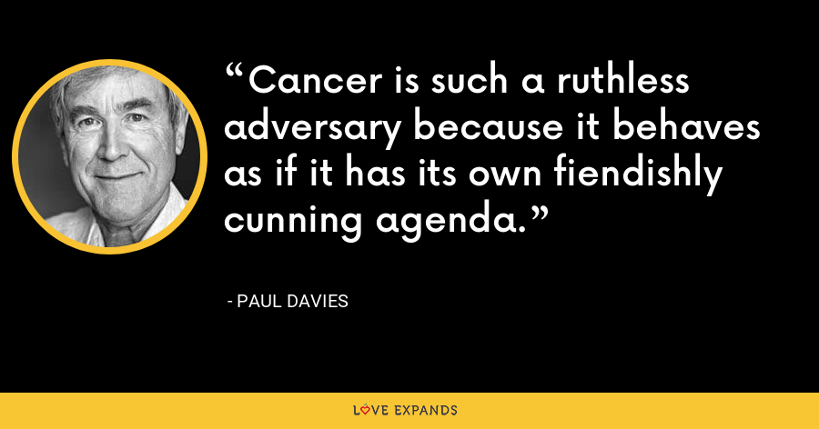 Cancer is such a ruthless adversary because it behaves as if it has its own fiendishly cunning agenda. - Paul Davies