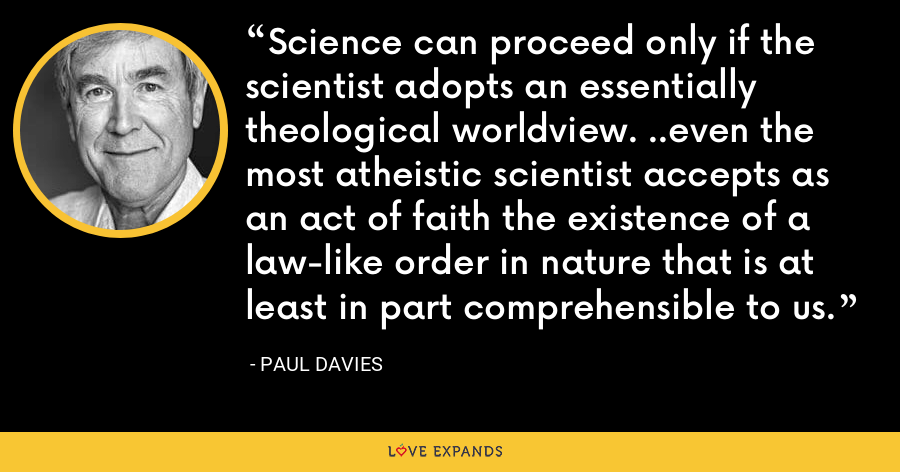 Science can proceed only if the scientist adopts an essentially theological worldview. ..even the most atheistic scientist accepts as an act of faith the existence of a law-like order in nature that is at least in part comprehensible to us. - Paul Davies