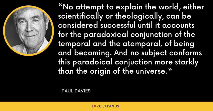 No attempt to explain the world, either scientifically or theologically, can be considered successful until it accounts for the paradoxical conjunction of the temporal and the atemporal, of being and becoming. And no subject conforms this paradoical conjuction more starkly than the origin of the universe. - Paul Davies