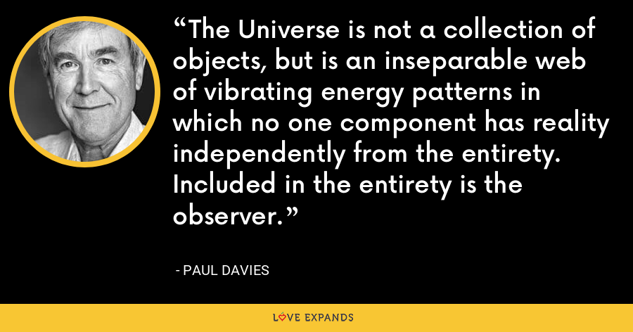 The Universe is not a collection of objects, but is an inseparable web of vibrating energy patterns in which no one component has reality independently from the entirety. Included in the entirety is the observer. - Paul Davies