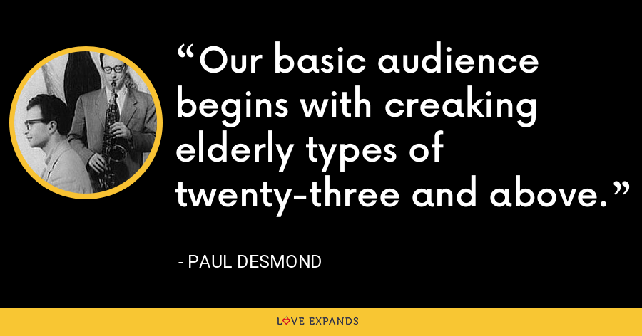 Our basic audience begins with creaking elderly types of twenty-three and above. - Paul Desmond