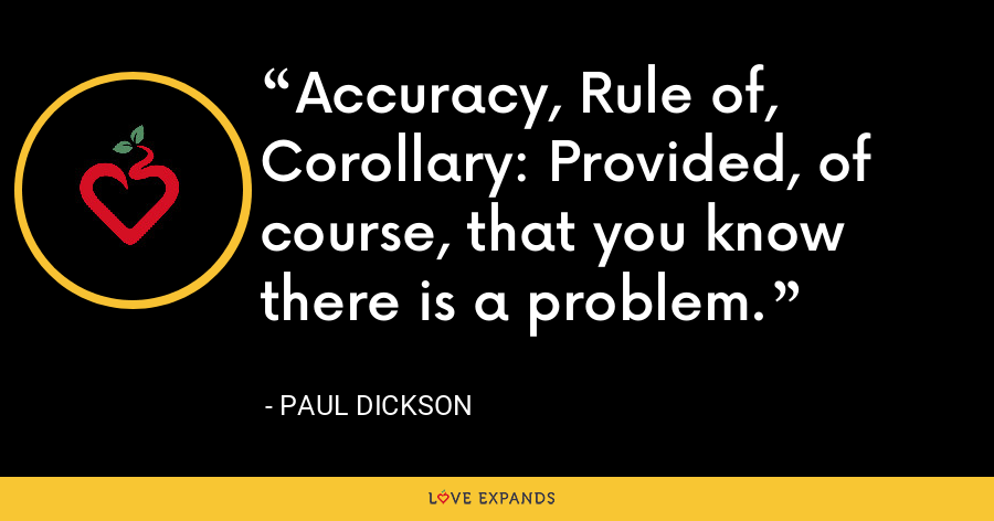 Accuracy, Rule of, Corollary: Provided, of course, that you know there is a problem. - Paul Dickson