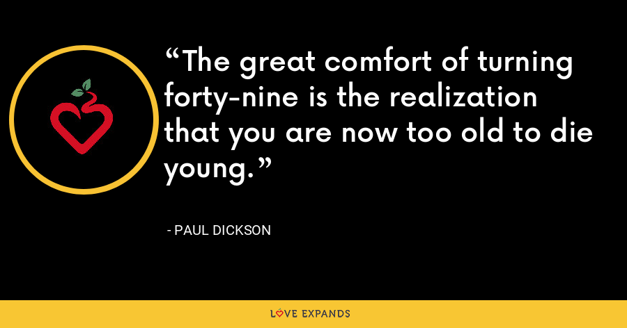 The great comfort of turning forty-nine is the realization that you are now too old to die young. - Paul Dickson
