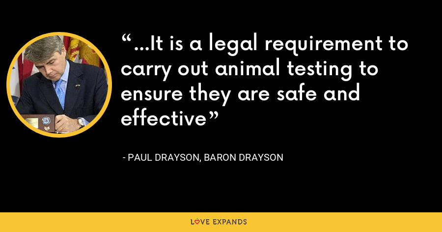 ...It is a legal requirement to carry out animal testing to ensure they are safe and effective - Paul Drayson, Baron Drayson