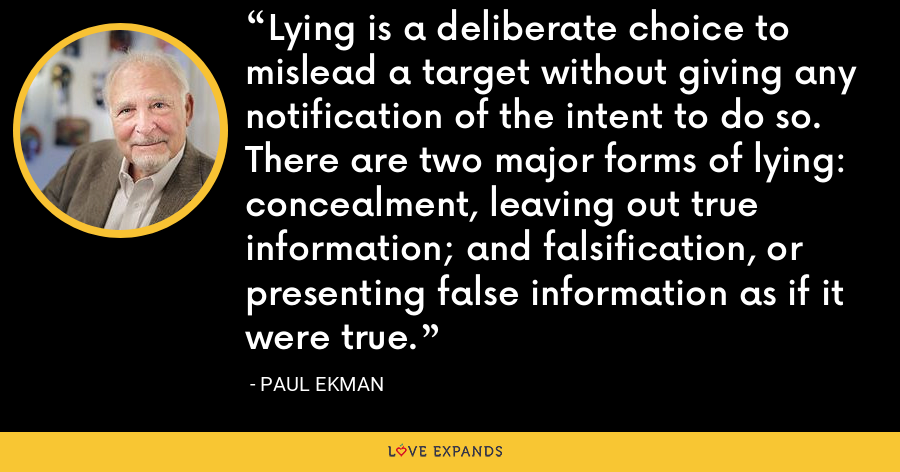 Lying is a deliberate choice to mislead a target without giving any notification of the intent to do so. There are two major forms of lying: concealment, leaving out true information; and falsification, or presenting false information as if it were true. - Paul Ekman