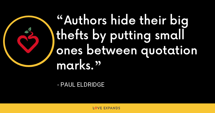 Authors hide their big thefts by putting small ones between quotation marks. - Paul Eldridge