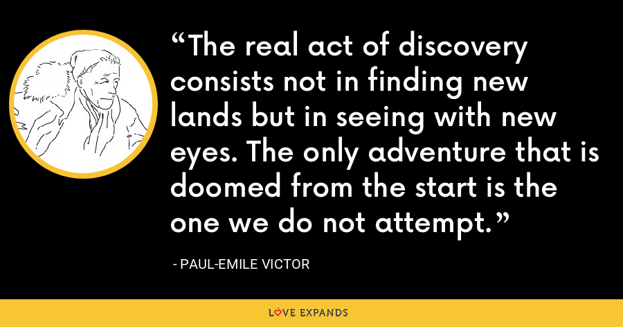 The real act of discovery consists not in finding new lands but in seeing with new eyes. The only adventure that is doomed from the start is the one we do not attempt. - Paul-Emile Victor
