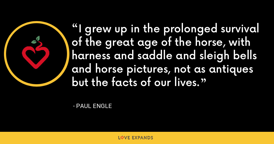 I grew up in the prolonged survival of the great age of the horse, with harness and saddle and sleigh bells and horse pictures, not as antiques but the facts of our lives. - Paul Engle