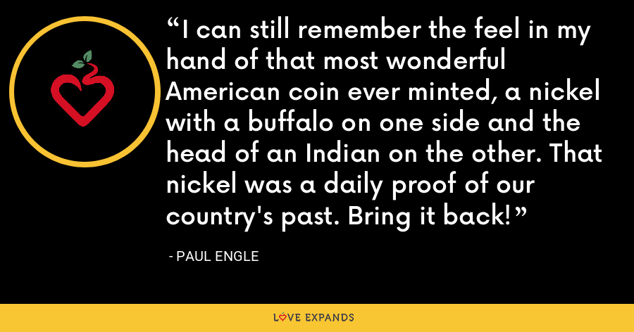 I can still remember the feel in my hand of that most wonderful American coin ever minted, a nickel with a buffalo on one side and the head of an Indian on the other. That nickel was a daily proof of our country's past. Bring it back! - Paul Engle