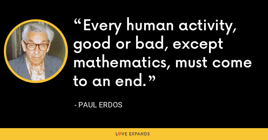Every human activity, good or bad, except mathematics, must come to an end. - Paul Erdos