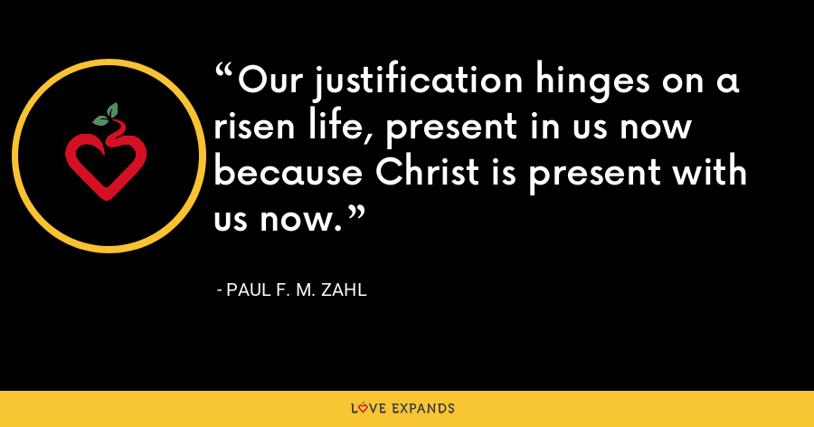 Our justification hinges on a risen life, present in us now because Christ is present with us now. - Paul F. M. Zahl