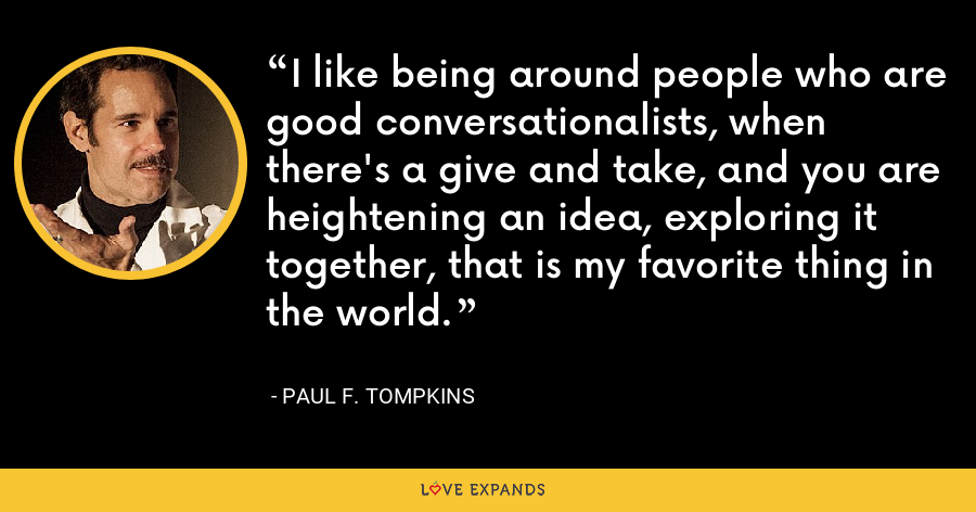 I like being around people who are good conversationalists, when there's a give and take, and you are heightening an idea, exploring it together, that is my favorite thing in the world. - Paul F. Tompkins