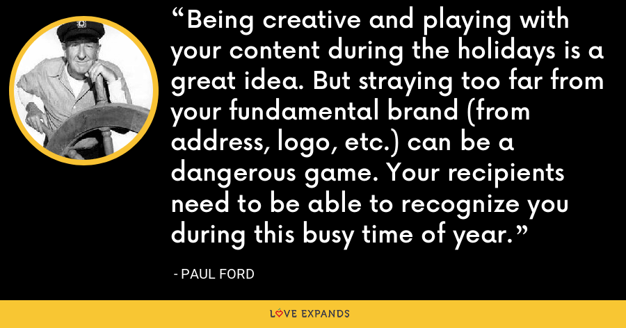 Being creative and playing with your content during the holidays is a great idea. But straying too far from your fundamental brand (from address, logo, etc.) can be a dangerous game. Your recipients need to be able to recognize you during this busy time of year. - Paul Ford