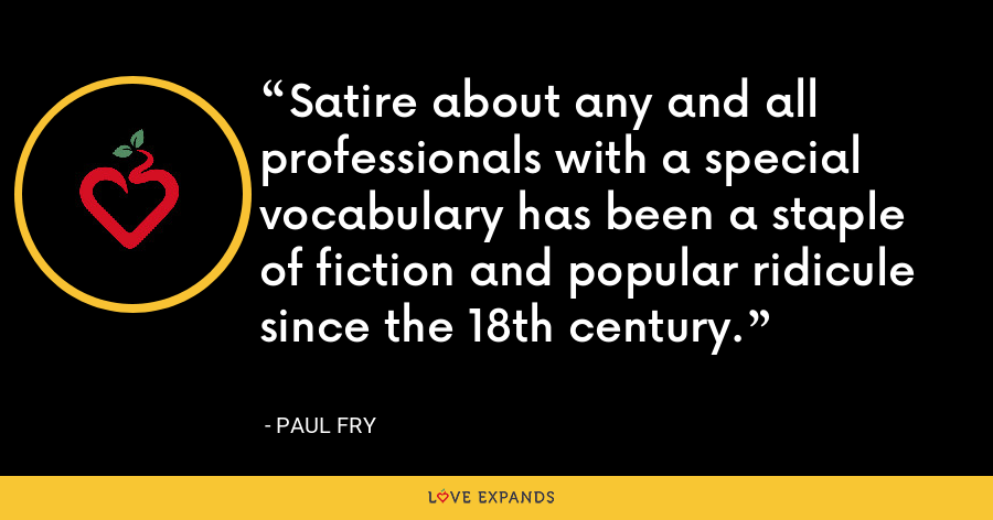 Satire about any and all professionals with a special vocabulary has been a staple of fiction and popular ridicule since the 18th century. - Paul Fry