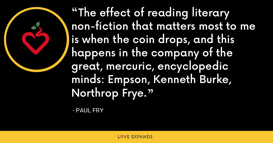 The effect of reading literary non-fiction that matters most to me is when the coin drops, and this happens in the company of the great, mercuric, encyclopedic minds: Empson, Kenneth Burke, Northrop Frye. - Paul Fry