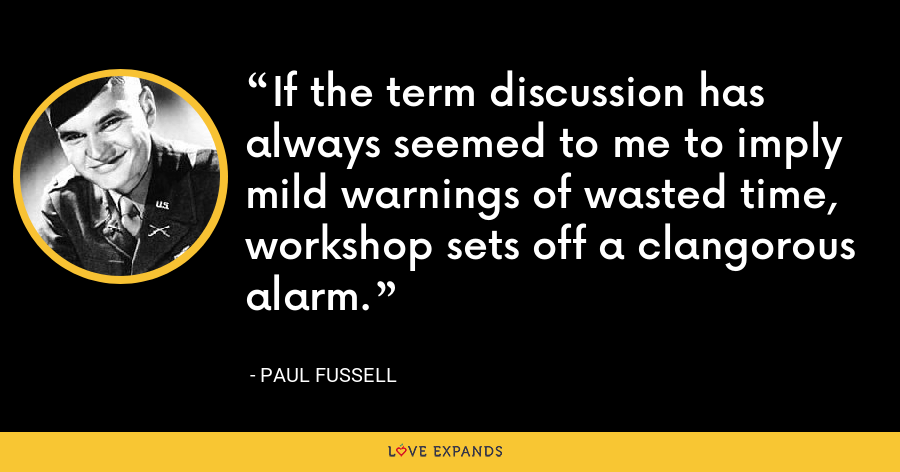 If the term discussion has always seemed to me to imply mild warnings of wasted time, workshop sets off a clangorous alarm. - Paul Fussell