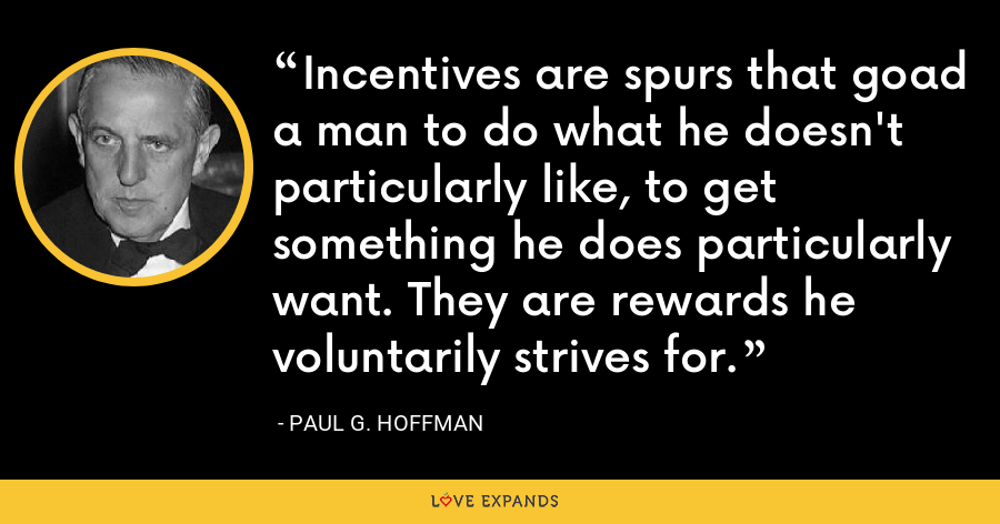 Incentives are spurs that goad a man to do what he doesn't particularly like, to get something he does particularly want. They are rewards he voluntarily strives for. - Paul G. Hoffman