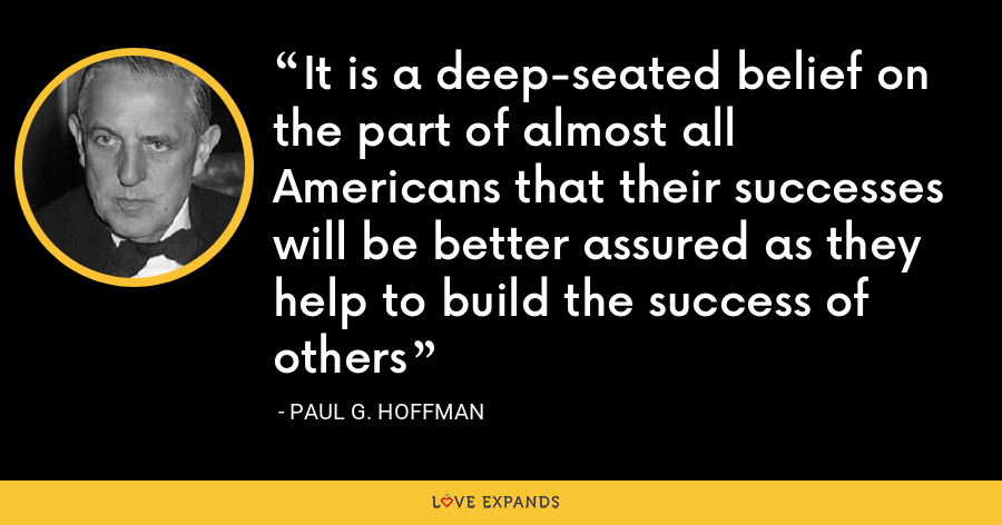 It is a deep-seated belief on the part of almost all Americans that their successes will be better assured as they help to build the success of others - Paul G. Hoffman