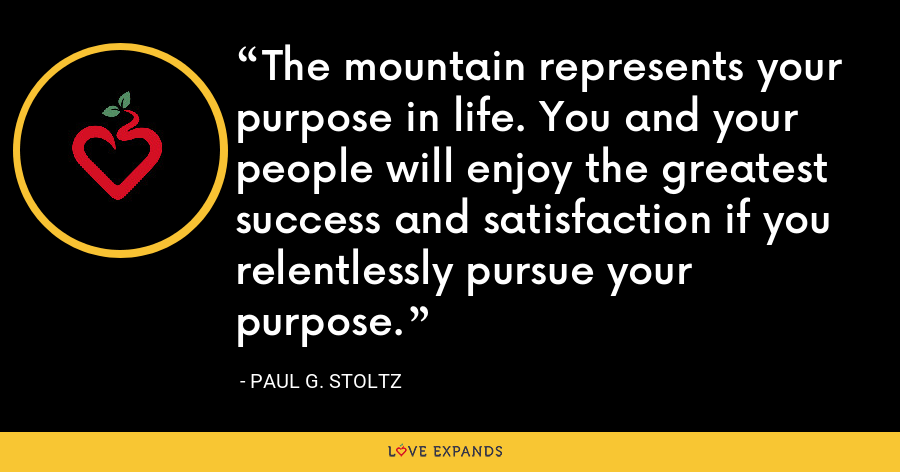The mountain represents your purpose in life. You and your people will enjoy the greatest success and satisfaction if you relentlessly pursue your purpose. - Paul G. Stoltz