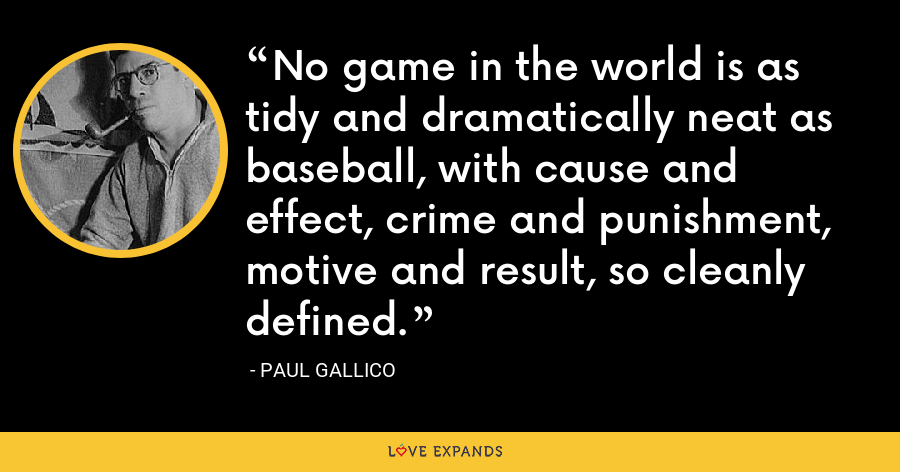 No game in the world is as tidy and dramatically neat as baseball, with cause and effect, crime and punishment, motive and result, so cleanly defined. - Paul Gallico