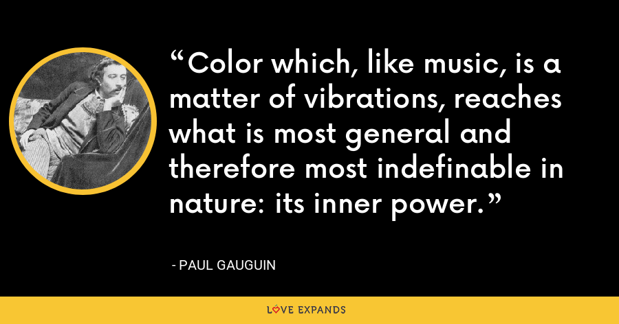 Color which, like music, is a matter of vibrations, reaches what is most general and therefore most indefinable in nature: its inner power. - Paul Gauguin