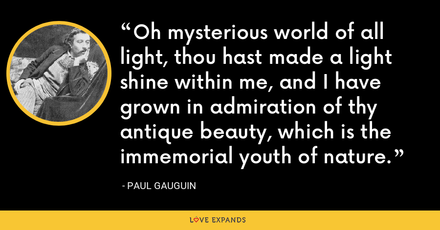 Oh mysterious world of all light, thou hast made a light shine within me, and I have grown in admiration of thy antique beauty, which is the immemorial youth of nature. - Paul Gauguin