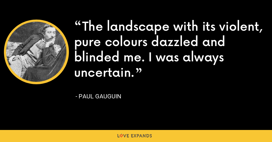 The landscape with its violent, pure colours dazzled and blinded me. I was always uncertain. - Paul Gauguin