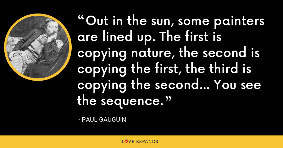 Out in the sun, some painters are lined up. The first is copying nature, the second is copying the first, the third is copying the second... You see the sequence. - Paul Gauguin