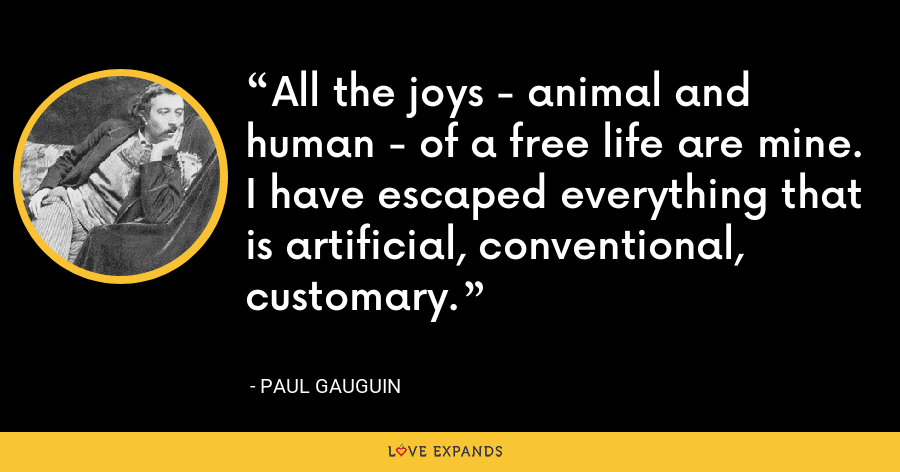 All the joys - animal and human - of a free life are mine. I have escaped everything that is artificial, conventional, customary. - Paul Gauguin