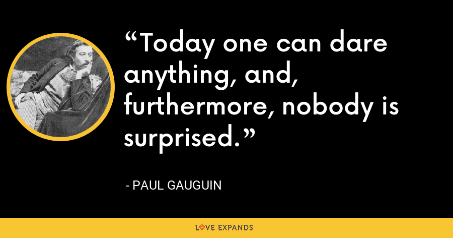 Today one can dare anything, and, furthermore, nobody is surprised. - Paul Gauguin