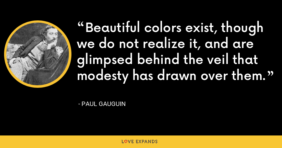 Beautiful colors exist, though we do not realize it, and are glimpsed behind the veil that modesty has drawn over them. - Paul Gauguin