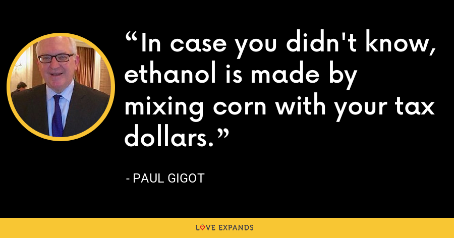 In case you didn't know, ethanol is made by mixing corn with your tax dollars. - Paul Gigot