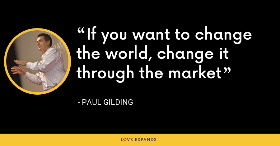 If you want to change the world, change it through the market - Paul Gilding