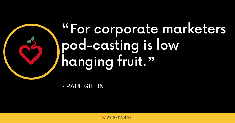 For corporate marketers pod-casting is low hanging fruit. - Paul Gillin