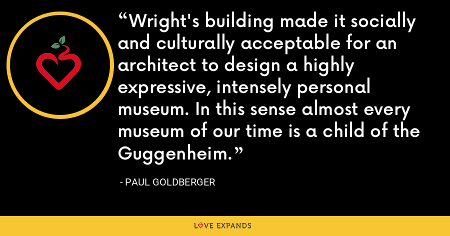 Wright's building made it socially and culturally acceptable for an architect to design a highly expressive, intensely personal museum. In this sense almost every museum of our time is a child of the Guggenheim. - Paul Goldberger