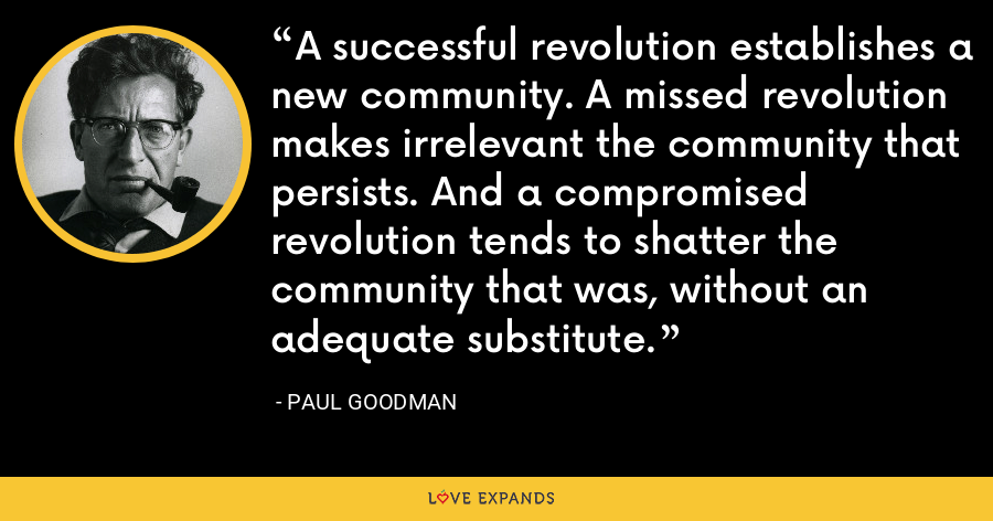 A successful revolution establishes a new community. A missed revolution makes irrelevant the community that persists. And a compromised revolution tends to shatter the community that was, without an adequate substitute. - Paul Goodman
