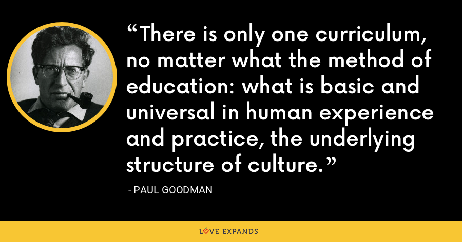 There is only one curriculum, no matter what the method of education: what is basic and universal in human experience and practice, the underlying structure of culture. - Paul Goodman