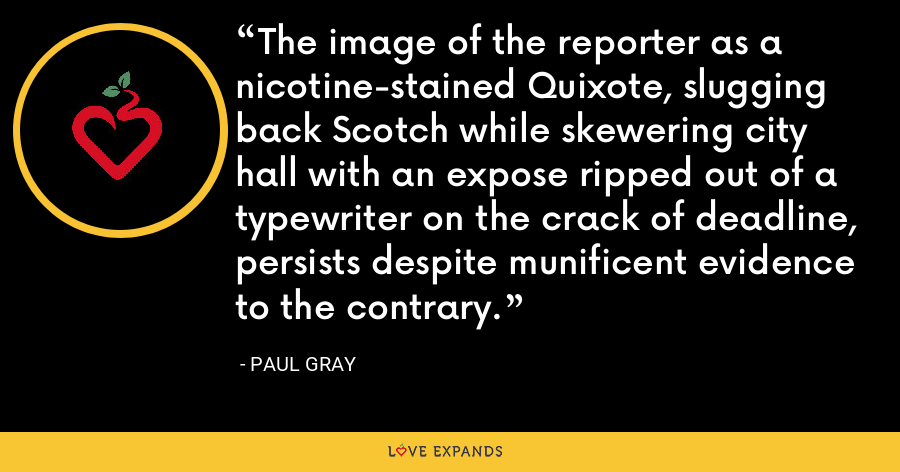 The image of the reporter as a nicotine-stained Quixote, slugging back Scotch while skewering city hall with an expose ripped out of a typewriter on the crack of deadline, persists despite munificent evidence to the contrary. - Paul Gray