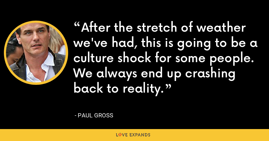 After the stretch of weather we've had, this is going to be a culture shock for some people. We always end up crashing back to reality. - Paul Gross