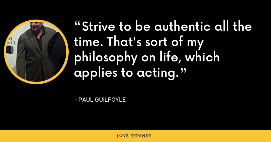 Strive to be authentic all the time. That's sort of my philosophy on life, which applies to acting. - Paul Guilfoyle
