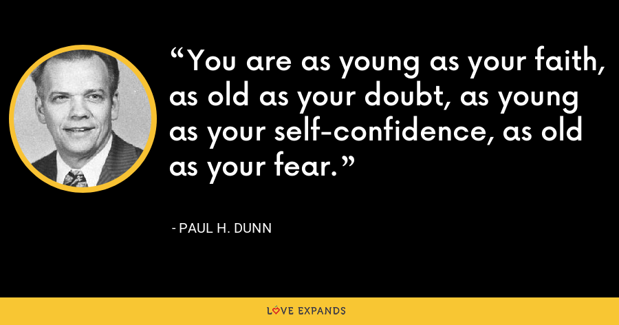 You are as young as your faith, as old as your doubt, as young as your self-confidence, as old as your fear. - Paul H. Dunn